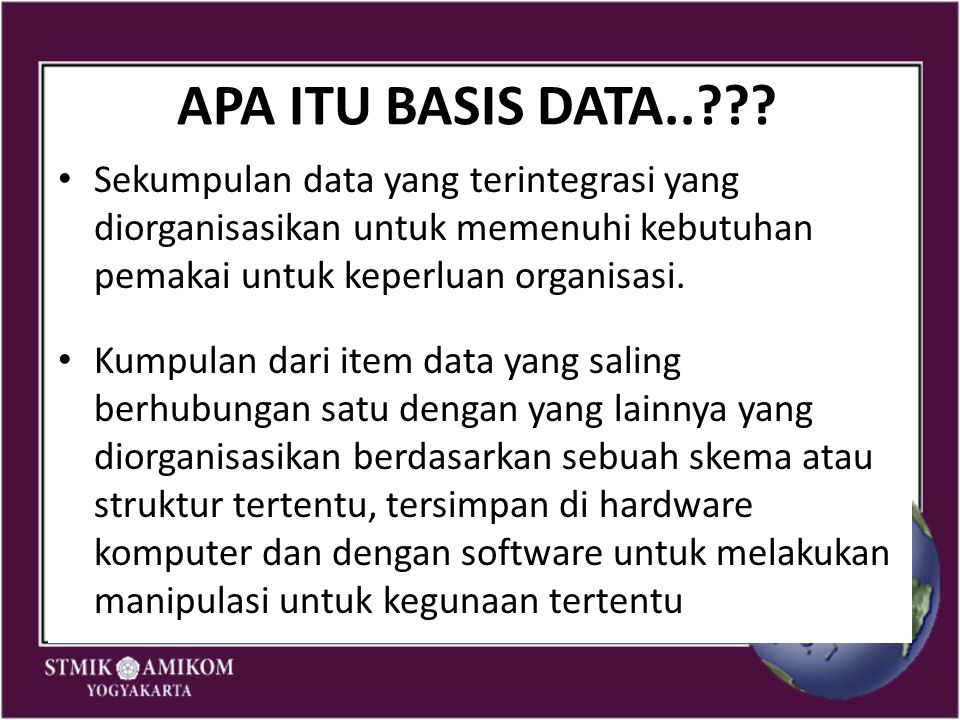 APA ITU BASIS DATA..??? Sekumpulan data yang terintegrasi yang diorganisasikan untuk memenuhi kebutuhan pemakai untuk keperluan organisasi. Kumpulan d