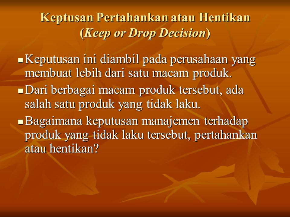 Keptusan Pertahankan atau Hentikan (Keep or Drop Decision) Keputusan ini diambil pada perusahaan yang membuat lebih dari satu macam produk.