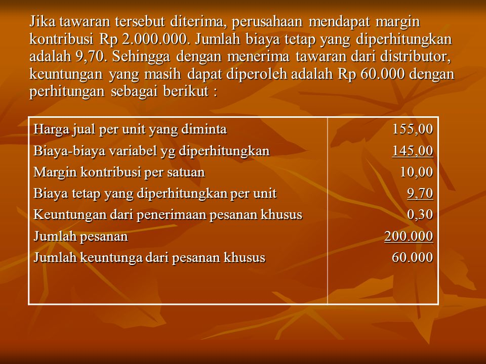 Jika tawaran tersebut diterima, perusahaan mendapat margin kontribusi Rp 2.000.000. Jumlah biaya tetap yang diperhitungkan adalah 9,70. Sehingga denga