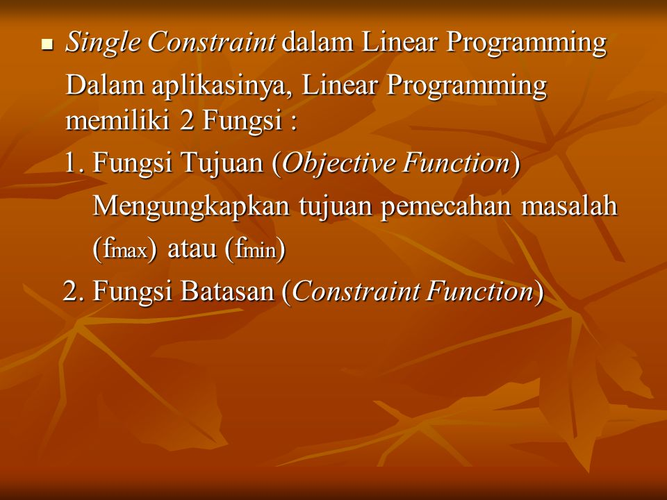 Single Constraint dalam Linear Programming Single Constraint dalam Linear Programming Dalam aplikasinya, Linear Programming memiliki 2 Fungsi : 1. Fun