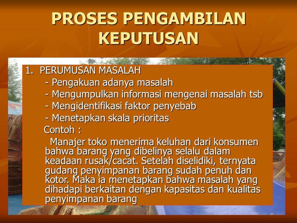 PROSES PENGAMBILAN KEPUTUSAN 1. PERUMUSAN MASALAH - Pengakuan adanya masalah - Mengumpulkan informasi mengenai masalah tsb - Mengidentifikasi faktor p