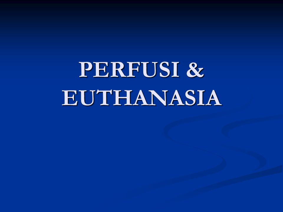 PERFUSI & EUTHANASIA