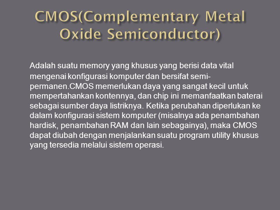 Adalah suatu memory yang khusus yang berisi data vital mengenai konfigurasi komputer dan bersifat semi- permanen.CMOS memerlukan daya yang sangat keci