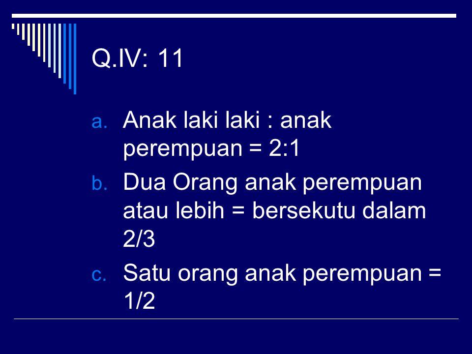 Q.IV: 11 a. Anak laki laki : anak perempuan = 2:1 b. Dua Orang anak perempuan atau lebih = bersekutu dalam 2/3 c. Satu orang anak perempuan = 1/2