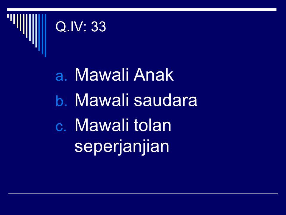 Q.IV: 33 a. Mawali Anak b. Mawali saudara c. Mawali tolan seperjanjian