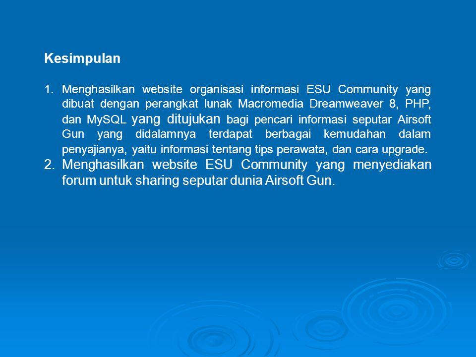 Kesimpulan 1.Menghasilkan website organisasi informasi ESU Community yang dibuat dengan perangkat lunak Macromedia Dreamweaver 8, PHP, dan MySQL yang ditujukan bagi pencari informasi seputar Airsoft Gun yang didalamnya terdapat berbagai kemudahan dalam penyajianya, yaitu informasi tentang tips perawata, dan cara upgrade.