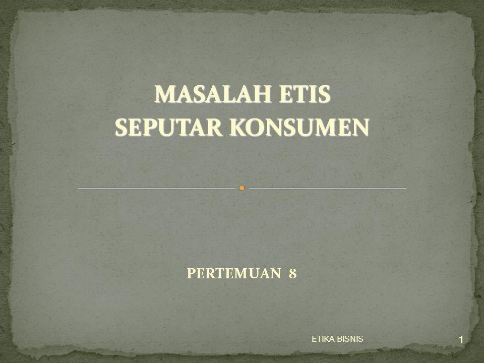 ETIKA BISNIS 1 PERTEMUAN 8 1 MASALAH ETIS SEPUTAR KONSUMEN