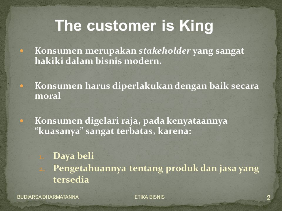 ETIKA BISNISBUDIARSA DHARMATANNA 2 Konsumen merupakan stakeholder yang sangat hakiki dalam bisnis modern. Konsumen harus diperlakukan dengan baik seca