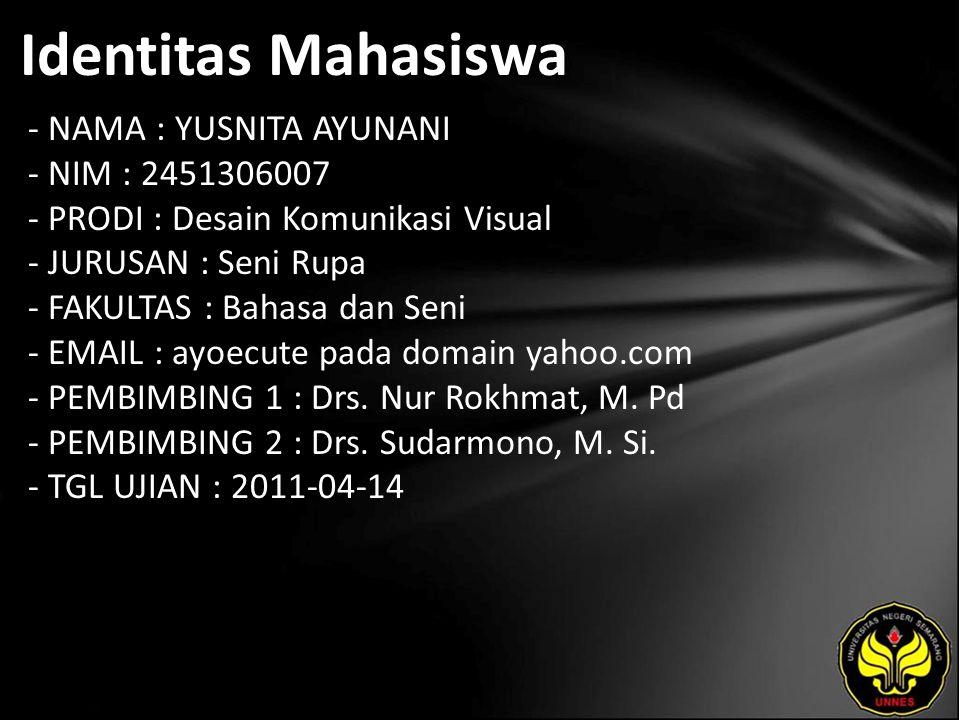 Identitas Mahasiswa - NAMA : YUSNITA AYUNANI - NIM : 2451306007 - PRODI : Desain Komunikasi Visual - JURUSAN : Seni Rupa - FAKULTAS : Bahasa dan Seni - EMAIL : ayoecute pada domain yahoo.com - PEMBIMBING 1 : Drs.