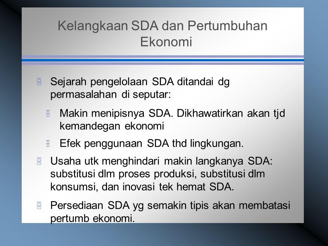 Kelangkaan SDA dan Pertumbuhan Ekonomi  Sejarah pengelolaan SDA ditandai dg permasalahan di seputar:  Makin menipisnya SDA.