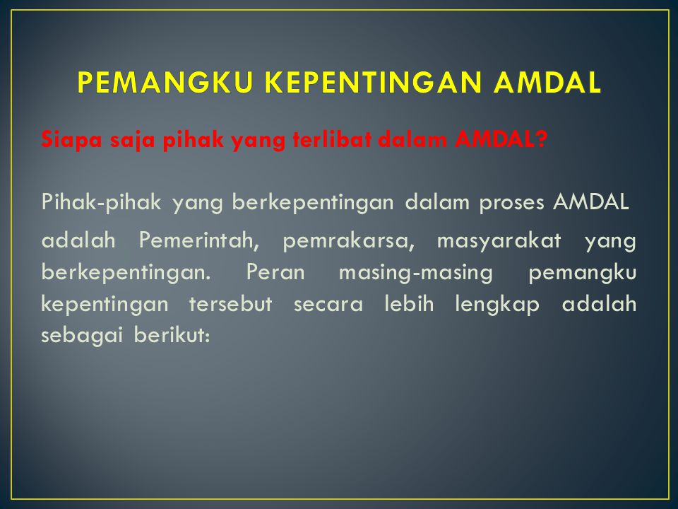 Siapa saja pihak yang terlibat dalam AMDAL? Pihak-pihak yang berkepentingan dalam proses AMDAL adalah Pemerintah, pemrakarsa, masyarakat yang berkepen
