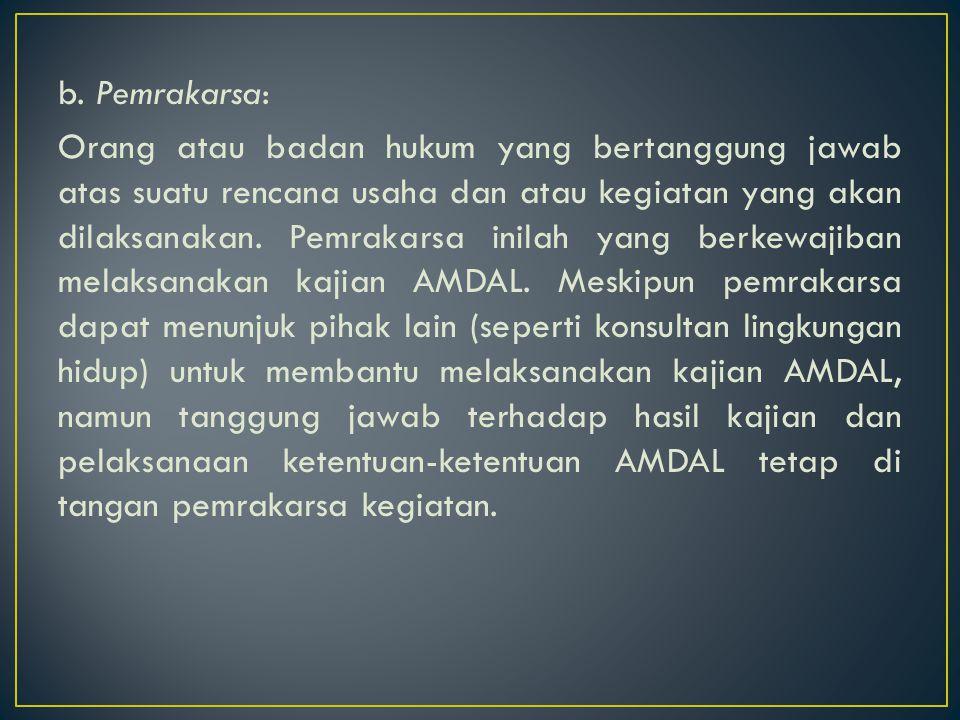 b. Pemrakarsa: Orang atau badan hukum yang bertanggung jawab atas suatu rencana usaha dan atau kegiatan yang akan dilaksanakan. Pemrakarsa inilah yang