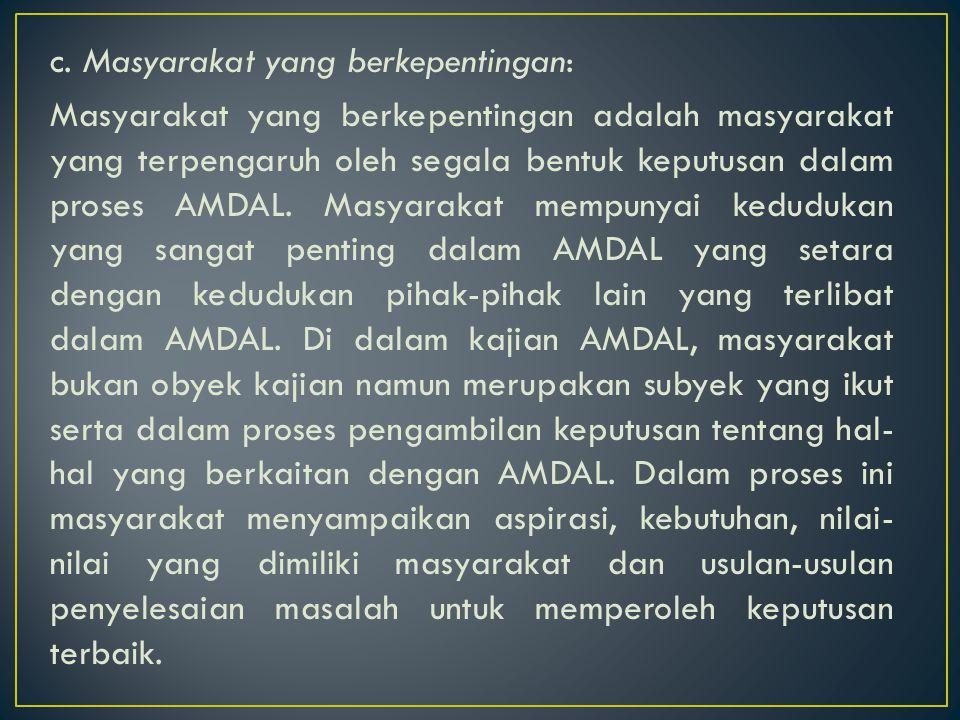 c. Masyarakat yang berkepentingan: Masyarakat yang berkepentingan adalah masyarakat yang terpengaruh oleh segala bentuk keputusan dalam proses AMDAL.