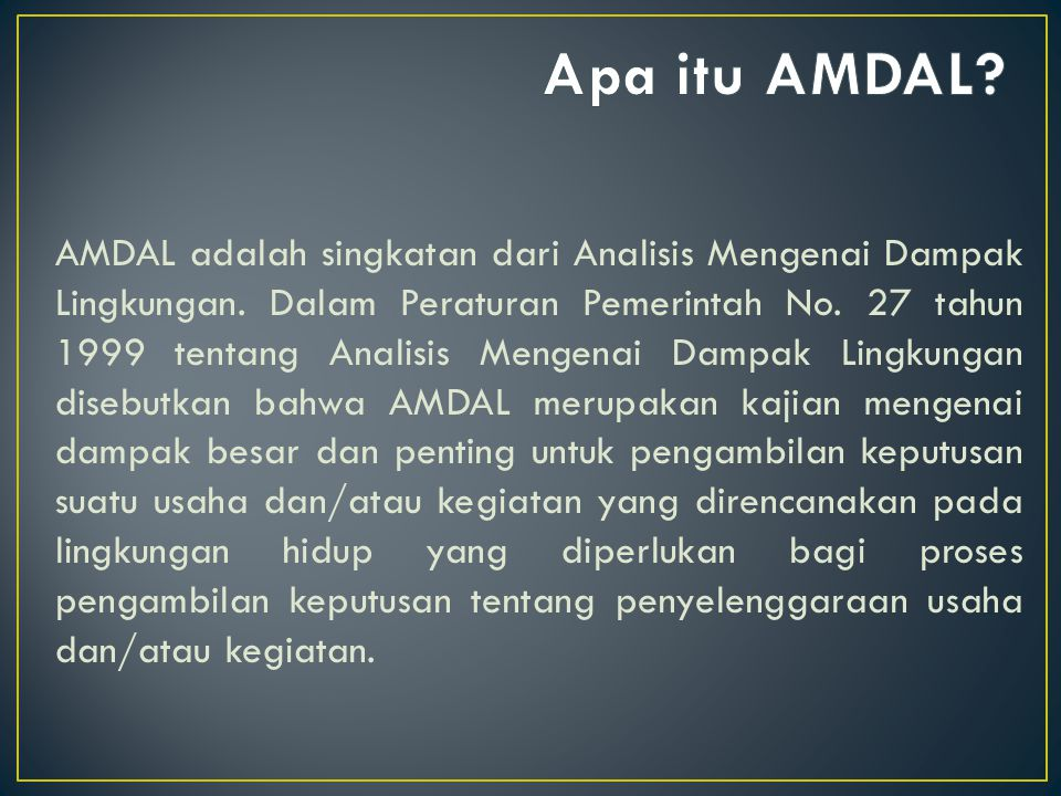 AMDAL sendiri merupakan suatu kajian mengenai dampak positif dan negatif dari suatu rencana kegiatan/proyek, yang dipakai pemerintah dalam memutuskan apakah suatu kegiatan/proyek layak atau tidak layak lingkungan.
