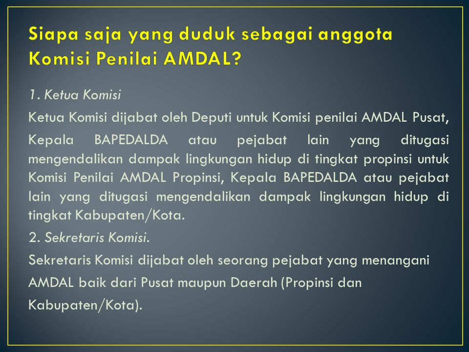 1. Ketua Komisi Ketua Komisi dijabat oleh Deputi untuk Komisi penilai AMDAL Pusat, Kepala BAPEDALDA atau pejabat lain yang ditugasi mengendalikan damp