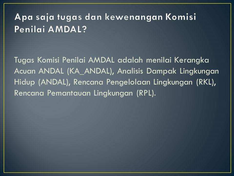 Tugas Komisi Penilai AMDAL adalah menilai Kerangka Acuan ANDAL (KA_ANDAL), Analisis Dampak Lingkungan Hidup (ANDAL), Rencana Pengelolaan Lingkungan (RKL), Rencana Pemantauan Lingkungan (RPL).