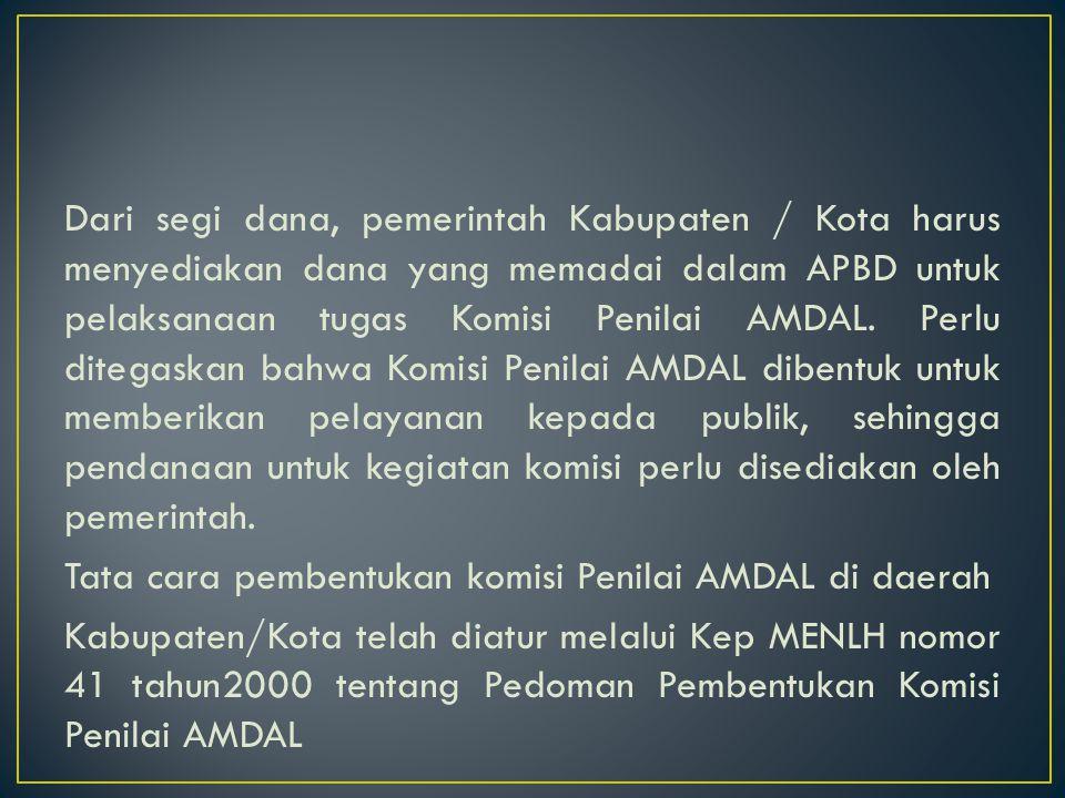 Dari segi dana, pemerintah Kabupaten / Kota harus menyediakan dana yang memadai dalam APBD untuk pelaksanaan tugas Komisi Penilai AMDAL. Perlu ditegas