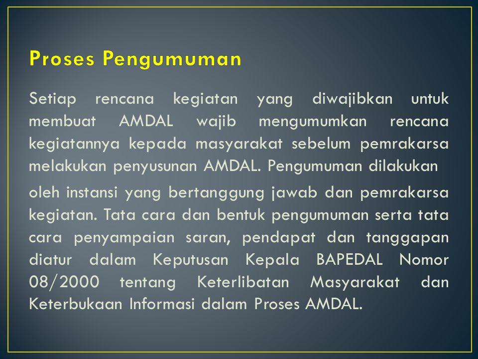 Setiap rencana kegiatan yang diwajibkan untuk membuat AMDAL wajib mengumumkan rencana kegiatannya kepada masyarakat sebelum pemrakarsa melakukan penyusunan AMDAL.