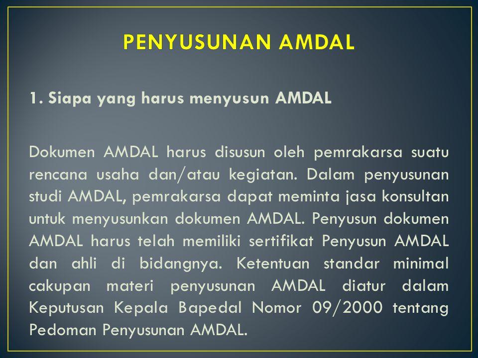 1. Siapa yang harus menyusun AMDAL Dokumen AMDAL harus disusun oleh pemrakarsa suatu rencana usaha dan/atau kegiatan. Dalam penyusunan studi AMDAL, pe