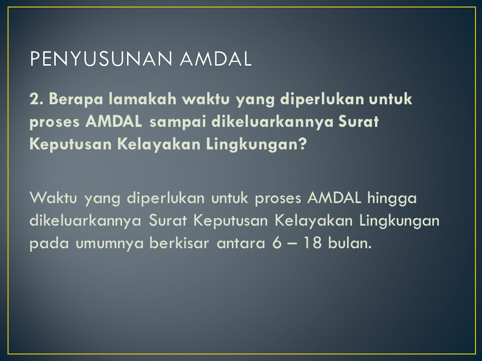 2. Berapa lamakah waktu yang diperlukan untuk proses AMDAL sampai dikeluarkannya Surat Keputusan Kelayakan Lingkungan? Waktu yang diperlukan untuk pro