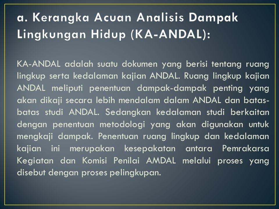 KA-ANDAL adalah suatu dokumen yang berisi tentang ruang lingkup serta kedalaman kajian ANDAL. Ruang lingkup kajian ANDAL meliputi penentuan dampak-dam