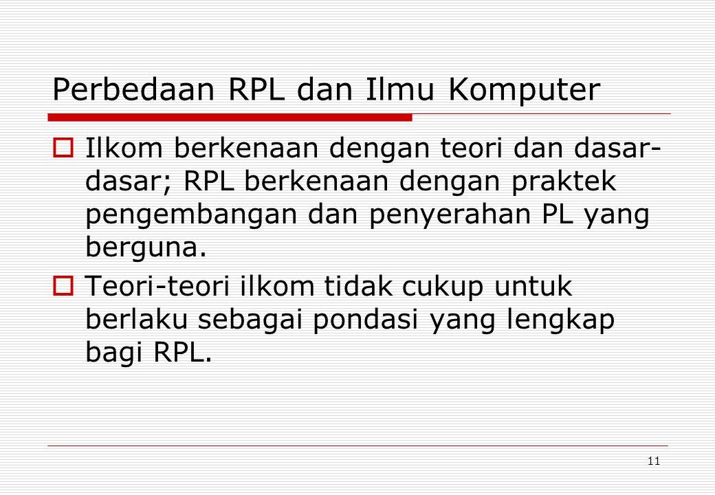 11 Perbedaan RPL dan Ilmu Komputer  Ilkom berkenaan dengan teori dan dasar- dasar; RPL berkenaan dengan praktek pengembangan dan penyerahan PL yang berguna.