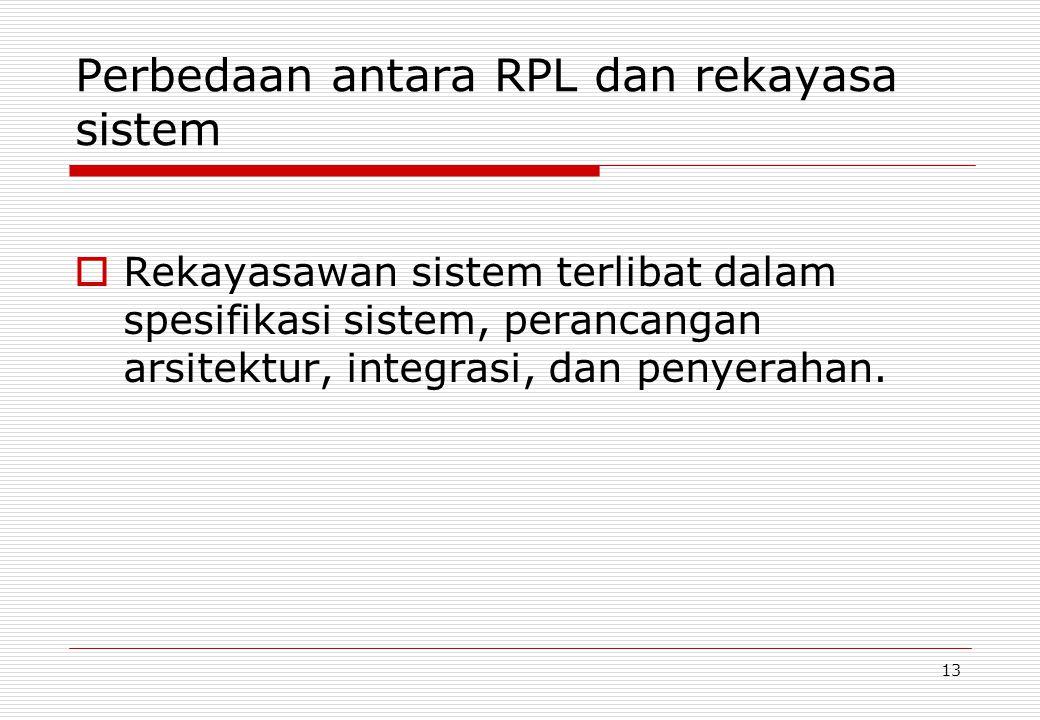 13 Perbedaan antara RPL dan rekayasa sistem  Rekayasawan sistem terlibat dalam spesifikasi sistem, perancangan arsitektur, integrasi, dan penyerahan.