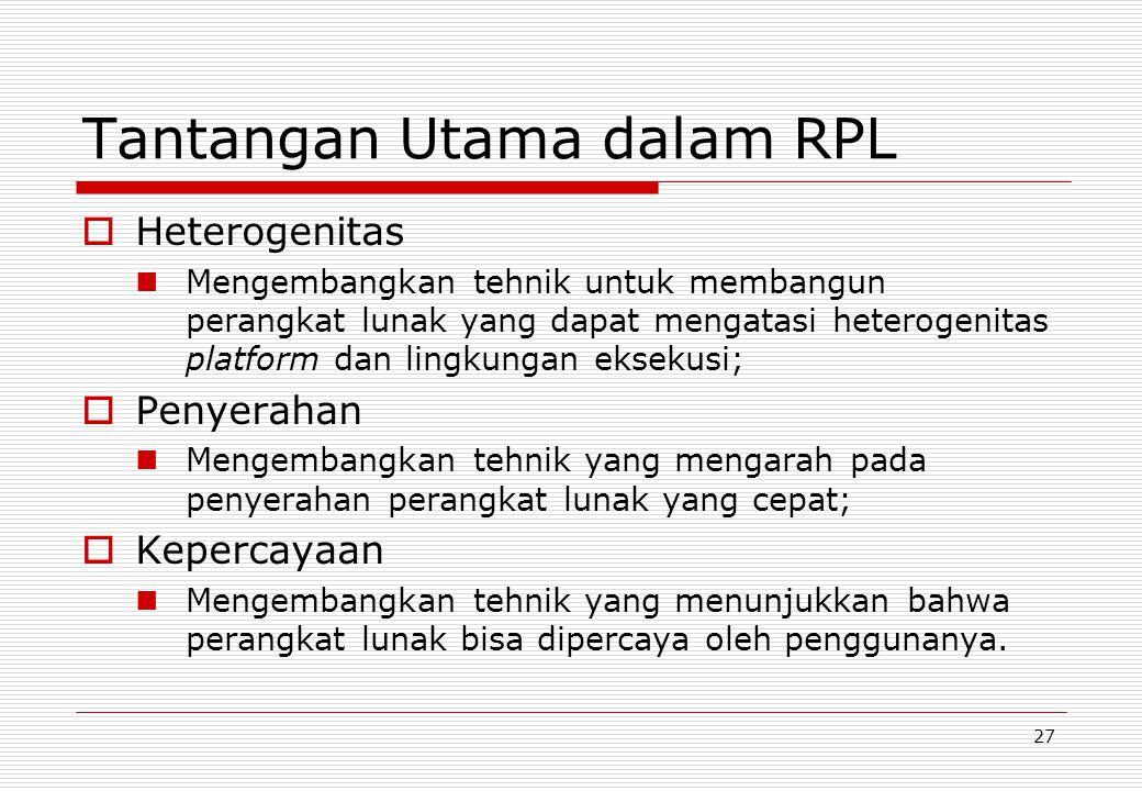 27 Tantangan Utama dalam RPL  Heterogenitas Mengembangkan tehnik untuk membangun perangkat lunak yang dapat mengatasi heterogenitas platform dan lingkungan eksekusi;  Penyerahan Mengembangkan tehnik yang mengarah pada penyerahan perangkat lunak yang cepat;  Kepercayaan Mengembangkan tehnik yang menunjukkan bahwa perangkat lunak bisa dipercaya oleh penggunanya.
