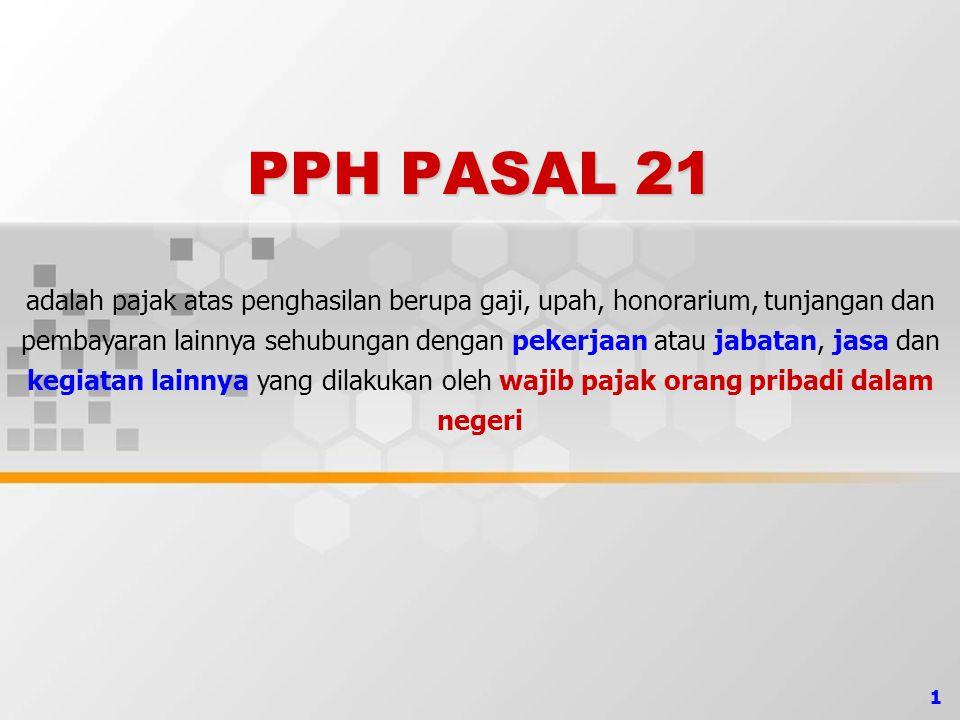 1 PPH PASAL 21 adalah pajak atas penghasilan berupa gaji, upah, honorarium, tunjangan dan pembayaran lainnya sehubungan dengan pekerjaan atau jabatan,