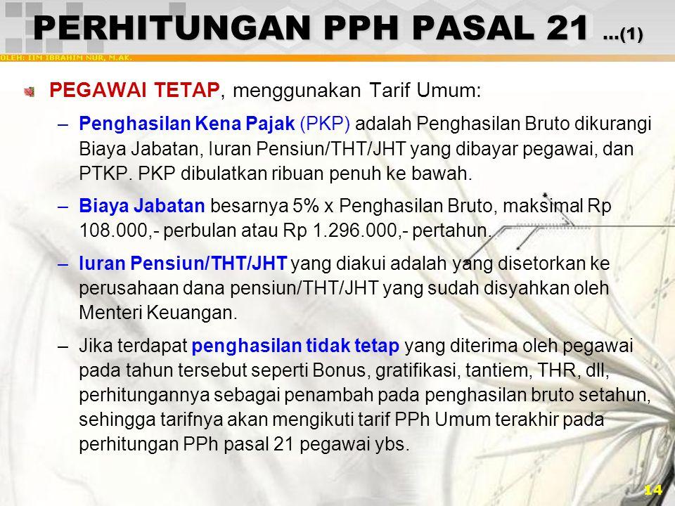 14 PERHITUNGAN PPH PASAL 21 …(1) PEGAWAI TETAP, menggunakan Tarif Umum: –Penghasilan Kena Pajak (PKP) adalah Penghasilan Bruto dikurangi Biaya Jabatan