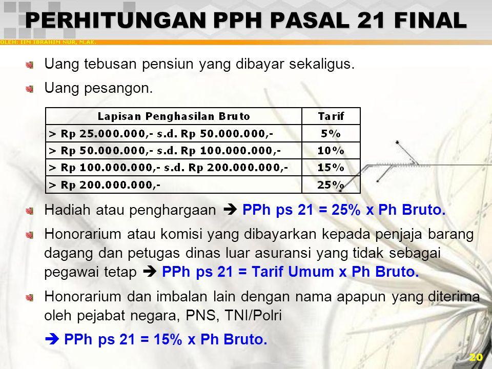 20 PERHITUNGAN PPH PASAL 21 FINAL Uang tebusan pensiun yang dibayar sekaligus. Uang pesangon. Hadiah atau penghargaan  PPh ps 21 = 25% x Ph Bruto. Ho