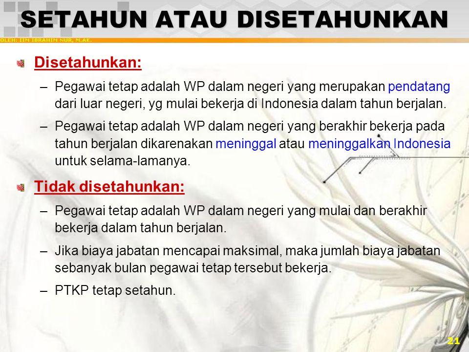 21 SETAHUN ATAU DISETAHUNKAN Disetahunkan: –Pegawai tetap adalah WP dalam negeri yang merupakan pendatang dari luar negeri, yg mulai bekerja di Indone