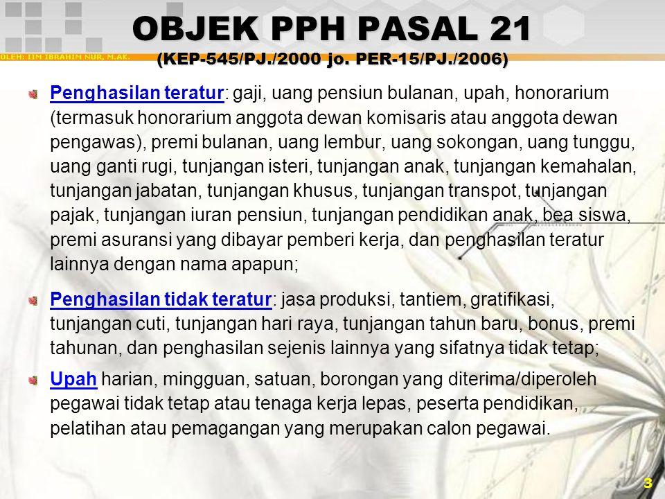 3 OBJEK PPH PASAL 21 (KEP-545/PJ./2000 jo. PER-15/PJ./2006) Penghasilan teratur: gaji, uang pensiun bulanan, upah, honorarium (termasuk honorarium ang