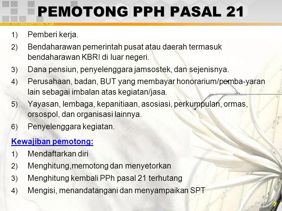 8 HAK/KEWAJIBAN PENERIMA PENGHSL 1) Menyerahkan surat pernyataan kepada pemotong pajak 2) Menyerahkan bukti pemotongan PPh pasal 21 3) Bila Penghasilan neto tidak melebihi jumlah PTKP, tidak wajib menyampaikan SPT masa PPh pasal 25 dan SPT Tahunan 4) Penerima penghasilan sebagai subjek WP, wajib mengisi dan menyampaikan SPT 5) PPh pasal 21 yang telah dipotong oleh pemotong pajak merupakan kredit pajak bagi penerima penghasilan, kecuali PPh pasal 21nya bersifat final.