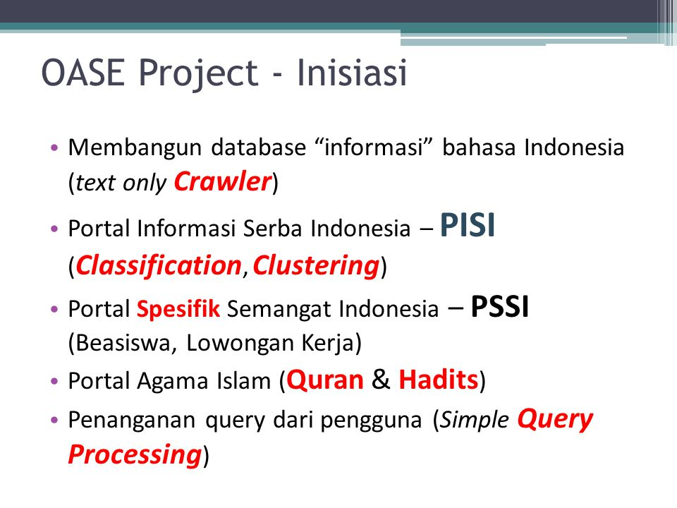 OASE Project - Inisiasi Membangun database informasi bahasa Indonesia (text only Crawler ) Portal Informasi Serba Indonesia – PISI ( Classification, Clustering ) Portal Spesifik Semangat Indonesia – PSSI (Beasiswa, Lowongan Kerja) Portal Agama Islam ( Quran & Hadits ) Penanganan query dari pengguna (Simple Query Processing )