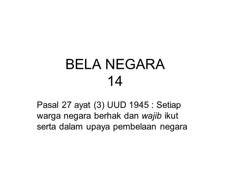 BELA NEGARA 14 Pasal 27 ayat (3) UUD 1945 : Setiap warga negara berhak dan wajib ikut serta dalam upaya pembelaan negara