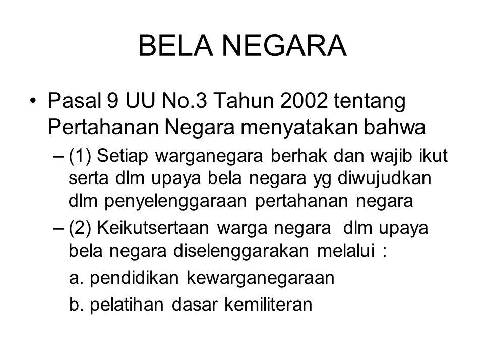 BELA NEGARA Pasal 9 UU No.3 Tahun 2002 tentang Pertahanan Negara menyatakan bahwa –(1) Setiap warganegara berhak dan wajib ikut serta dlm upaya bela negara yg diwujudkan dlm penyelenggaraan pertahanan negara –(2) Keikutsertaan warga negara dlm upaya bela negara diselenggarakan melalui : a.