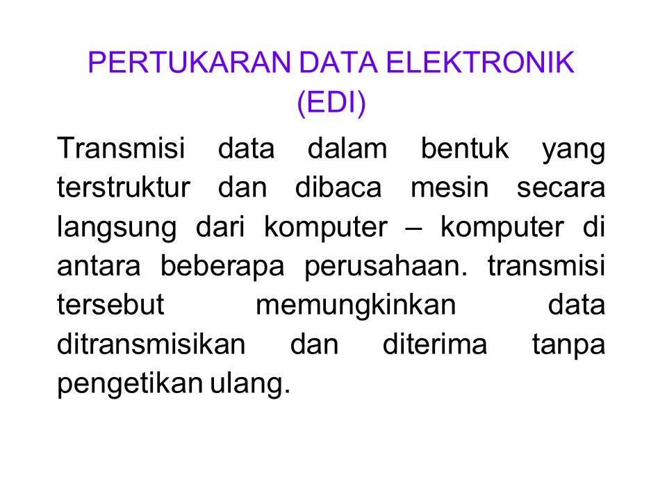 PERTUKARAN DATA ELEKTRONIK (EDI) Transmisi data dalam bentuk yang terstruktur dan dibaca mesin secara langsung dari komputer – komputer di antara bebe