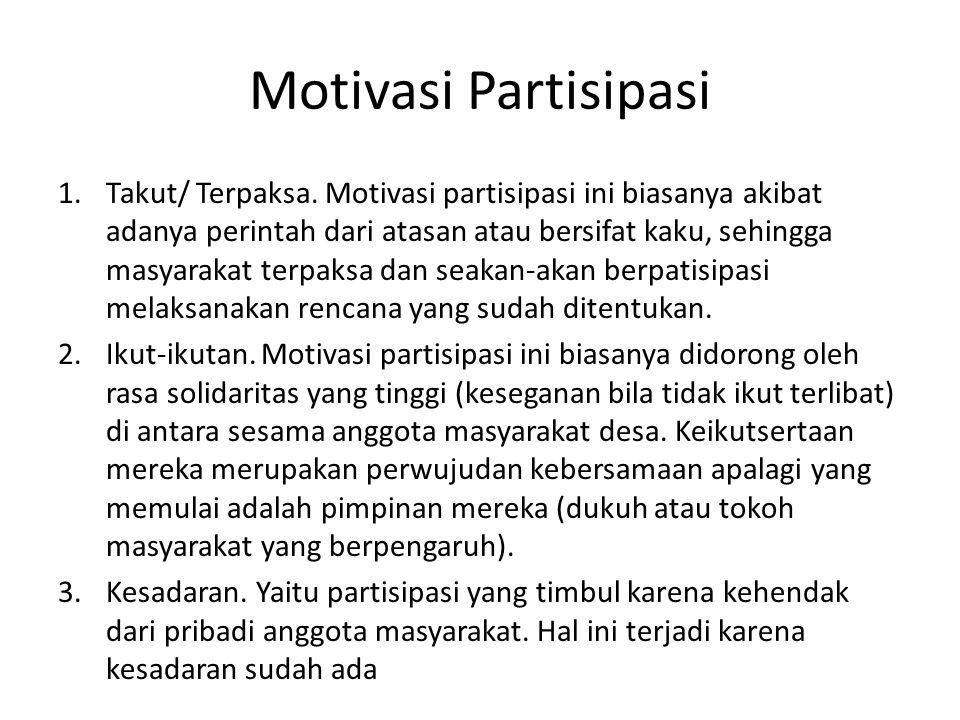 Motivasi Partisipasi 1.Takut/ Terpaksa. Motivasi partisipasi ini biasanya akibat adanya perintah dari atasan atau bersifat kaku, sehingga masyarakat t