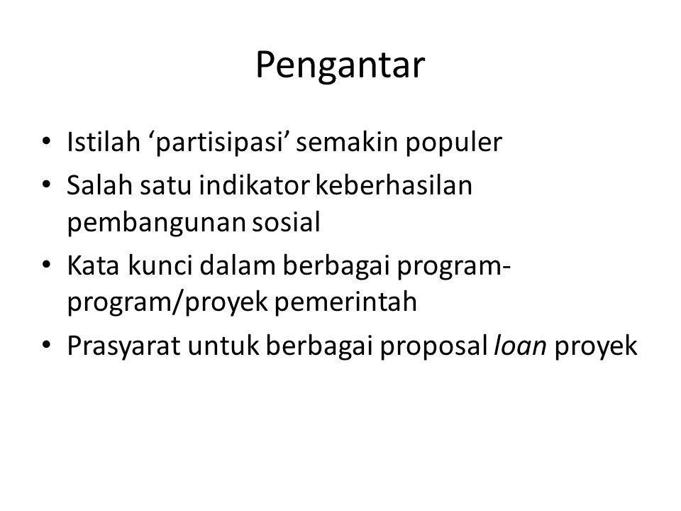 Pengantar Istilah 'partisipasi' semakin populer Salah satu indikator keberhasilan pembangunan sosial Kata kunci dalam berbagai program- program/proyek