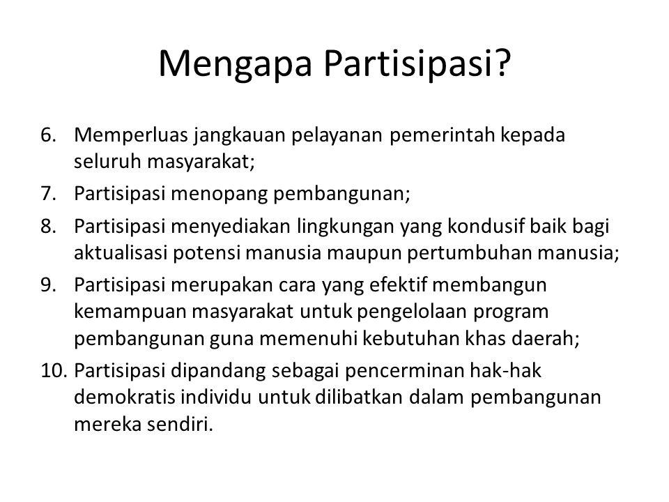 Mengapa Partisipasi? 6.Memperluas jangkauan pelayanan pemerintah kepada seluruh masyarakat; 7.Partisipasi menopang pembangunan; 8.Partisipasi menyedia