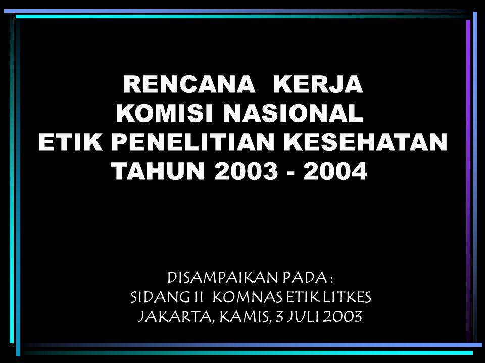 RENCANA KERJA KOMISI NASIONAL ETIK PENELITIAN KESEHATAN TAHUN 2003 - 2004 DISAMPAIKAN PADA : SIDANG II KOMNAS ETIK LITKES JAKARTA, KAMIS, 3 JULI 2003
