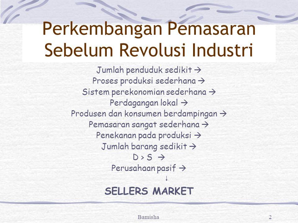 Bamisha2 Perkembangan Pemasaran Sebelum Revolusi Industri Jumlah penduduk sedikit  Proses produksi sederhana  Sistem perekonomian sederhana  Perdagangan lokal  Produsen dan konsumen berdampingan  Pemasaran sangat sederhana  Penekanan pada produksi  Jumlah barang sedikit  D > S  Perusahaan pasif  SELLERS MARKET