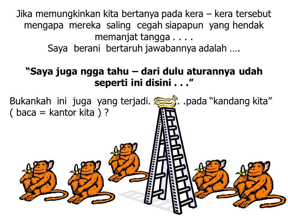 Jika memungkinkan kita bertanya pada kera – kera tersebut mengapa mereka saling cegah siapapun yang hendak memanjat tangga.... Saya berani bertaruh ja