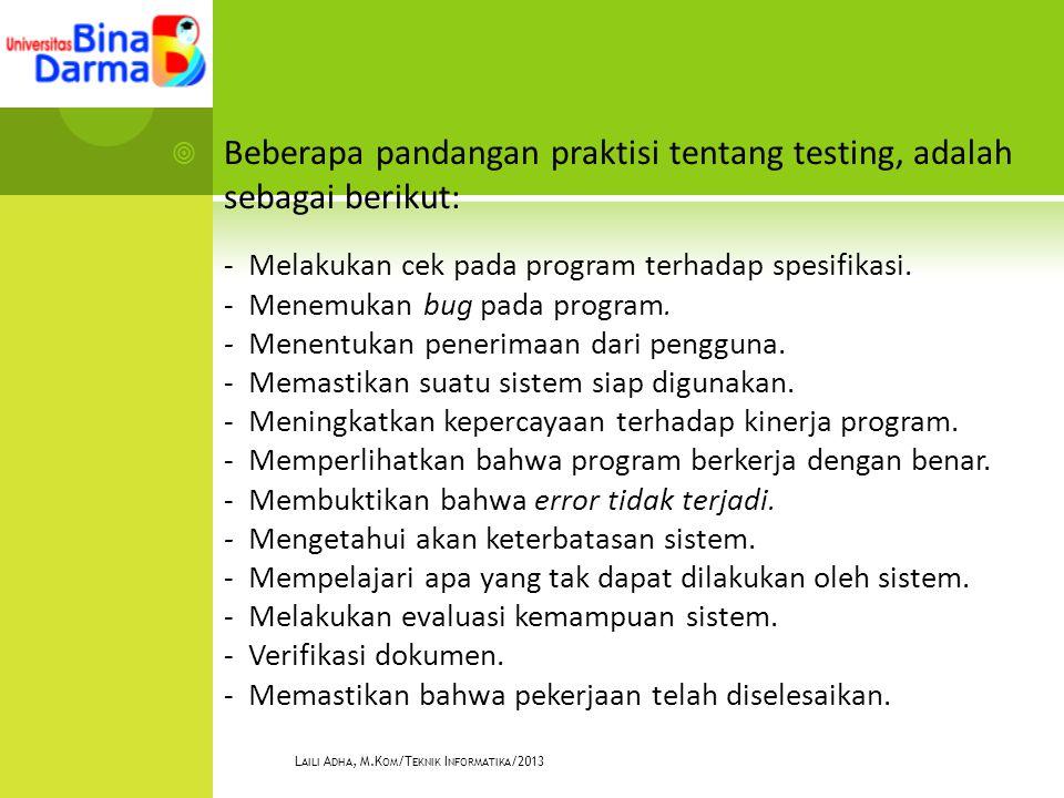  Beberapa pandangan praktisi tentang testing, adalah sebagai berikut: - Melakukan cek pada program terhadap spesifikasi. - Menemukan bug pada program