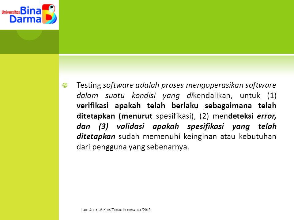  Testing software adalah proses mengoperasikan software dalam suatu kondisi yang dikendalikan, untuk (1) verifikasi apakah telah berlaku sebagaimana telah ditetapkan (menurut spesifikasi), (2) mendeteksi error, dan (3) validasi apakah spesifikasi yang telah ditetapkan sudah memenuhi keinginan atau kebutuhan dari pengguna yang sebenarnya.