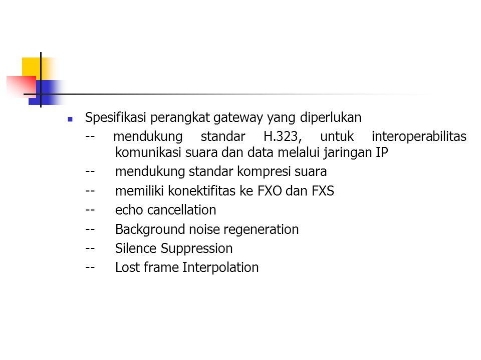 Spesifikasi perangkat gateway yang diperlukan -- mendukung standar H.323, untuk interoperabilitas komunikasi suara dan data melalui jaringan IP --mendukung standar kompresi suara --memiliki konektifitas ke FXO dan FXS --echo cancellation --Background noise regeneration --Silence Suppression --Lost frame Interpolation