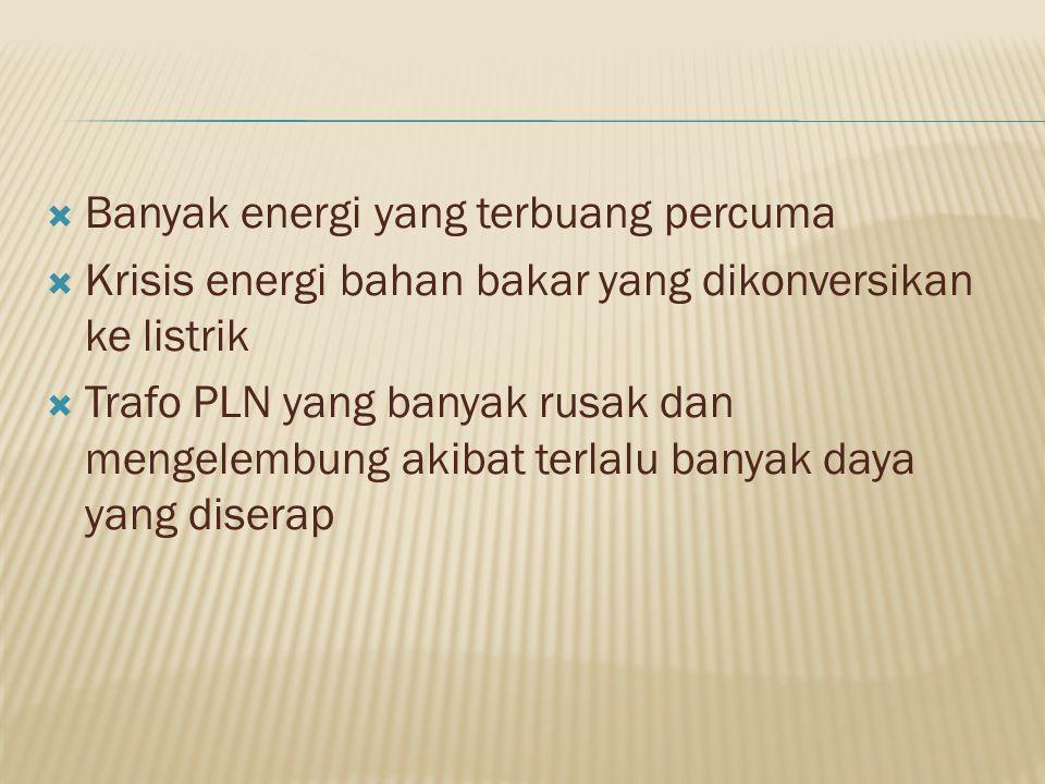  Banyak energi yang terbuang percuma  Krisis energi bahan bakar yang dikonversikan ke listrik  Trafo PLN yang banyak rusak dan mengelembung akibat