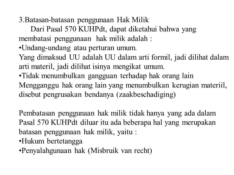 3.Batasan-batasan penggunaan Hak Milik Dari Pasal 570 KUHPdt, dapat diketahui bahwa yang membatasi penggunaan hak milik adalah : Undang-undang atau perturan umum.