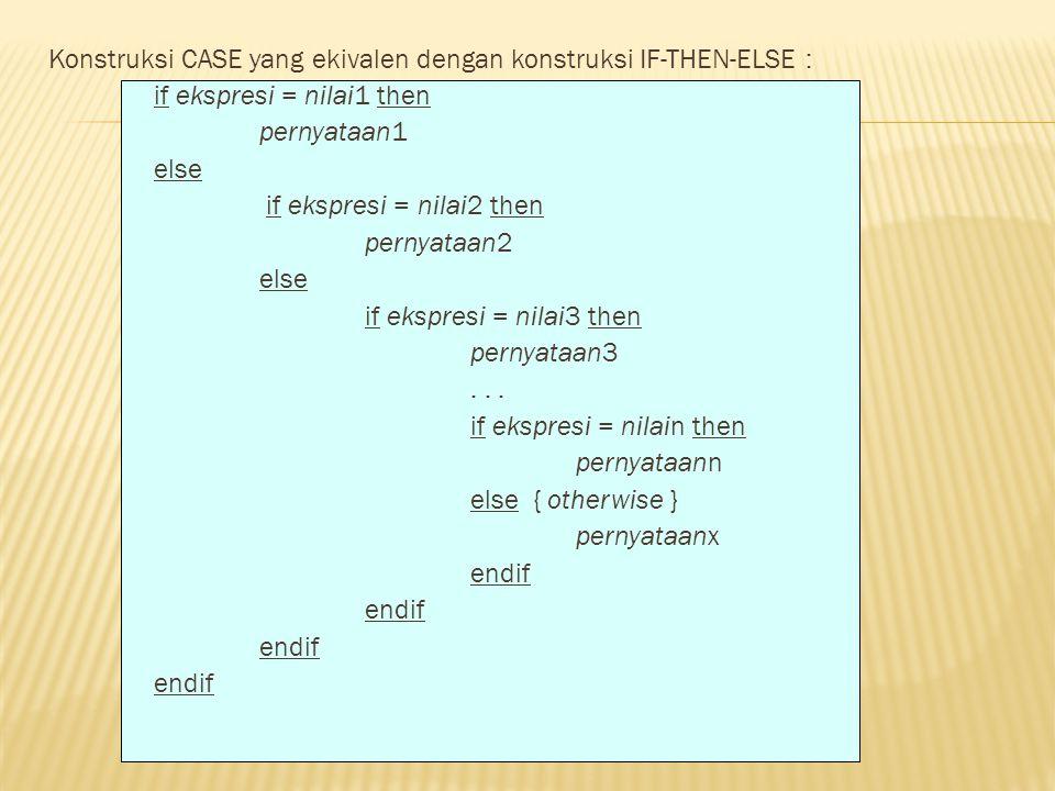 Konstruksi CASE yang ekivalen dengan konstruksi IF-THEN-ELSE : if ekspresi = nilai1 then pernyataan1 else if ekspresi = nilai2 then pernyataan2 else i